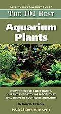 The 101 Best Aquarium Plants: How to Choose and Keep Hardy, Brilliant, Fascinating Species T...