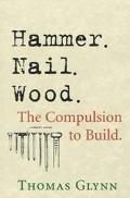 Hammer. Nail. Wood. The Compulsion to Build