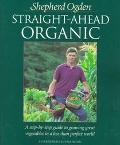 Straight-Ahead Organic A Step-By-Step Guide to Growing Great Vegetables in a Less-Than-Perfe...