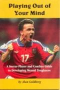 Playing out of Your Mind: Soccer Player and Coach's Guide to Developing Mental Toughness