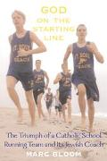 God On The Starting Line The Triumph Of A Catholic School Running Team And Its Jewish Coach
