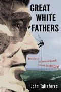 Great White Fathers The Story of the Obsessive Quest to Create Mount Rushmore