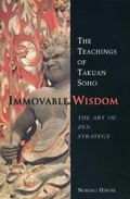 Immovable Wisdom, the Art of Zen Strategy : The Art of Zen Strategy, the Teachings of Takuan...
