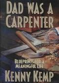 Dad Was a Carpenter: Blueprints for a Meaningful Life - Kenny Kemp - Hardcover