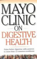 Mayo Clinic on Digestive Health Enjoy Better Digestion Iwth Answers to More Than 12 Common C...