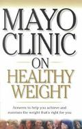 Mayo Clinic on Healthy Weight Answers to Help You Achieve and Maintain the Weight Thats Righ...