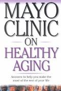 Mayo Clinic on Healthy Aging Answers to Help You Make the Most of the Rest of Your Life