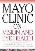 Mayo Clinic on Vision and Eye Health Practical Answers on Glaucoma, Cataracts, Macular Degen...