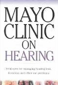 Mayo Clinic on Hearing Strategies for Managing Hearing Loss, Dizziness and Other Ear Problems