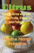 Citrus : How to Grow and Use Citrus Fruits, Flowers, and Foliage
