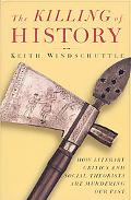 Killing of History How Literary Critics and Social Theorists Are Murdering Our Past
