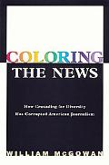 Coloring the News How Political Correctness Has Corrupted American Journalism