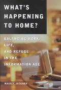 What's Happening to Home Balancing Work, Life and Refuge in the Information Age