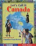 Let's Call It Canada Amazing Stories of Canadian Place Names