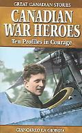 Canadian War Heroes Ten Profiles in Courage