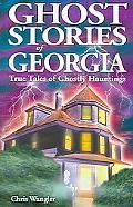 Ghost Stories of Georgia True Tales of Ghostly Hauntings