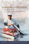 Canoeing a Continent On the Trail of Alexander Mackenzie