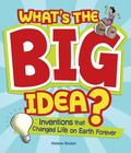 What's the Big Idea?: Inventions that Changed Life on Earth Forever