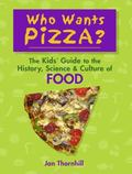 Who Wants Pizza? : The Kids' Guide to the History, Science and Culture of Food