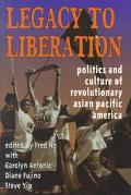 Legacy to Liberation Politics and Culture of Revolutionary Asian Pacific America