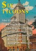 Six Tycoons: The Lives of John Jacob Astor, Cornelius Vanderbilt, Andrew Carnegie, John D. R...