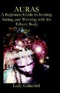 Auras A Beginners Guide to Sensing, Seeing, And Working With the Etheric Body