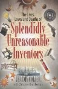 Splendidly Unreasonable Men H/C : The Lives, Loves and Deaths of Great Inventors