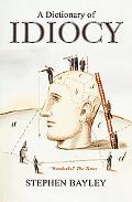 A Dictionary of Idiocy: The Ulitmate Guide to Curious, Shocking and General Ignorance