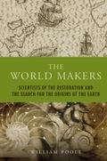 The World Makers: Scientists of the Restoration and the Search for the Origins of the Earth ...