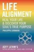 Life Alignment : Heal Your Life and Discover Your Soul's True Purpose