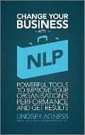 Change Your Business with NLP : Powerful Tools to Improve Your Organisation's Performance an...