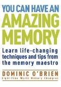 You Can Have an Amazing Memory : Learn Life-Changing Techniques and Tips from the Memory Mae...