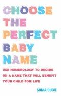 Choose the Perfect Baby Name : Use Numerology to Decide on a Name That Will Benefit Your Chi...