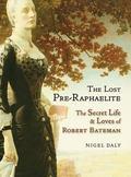 Lost Pre-Raphaelite : The Secret Life and Loves of Robert Bateman