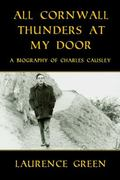 All Cornwall Thunders at My Door : A Biography of Charles Causley