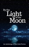 By the Light of the Moon: An Anthology of New Irish Fiction