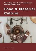 Food and Material Culture : Proceedings of the Oxford Symposium on Food and Cookery 2013