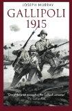 Gallipoli 1915: Riveting firsthand account of the most controversial campaign of the First W...