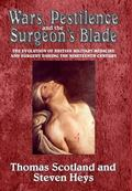 Wars, Pestilence and the Surgeon's Blade : The Evolution of British Military Medicine and Su...
