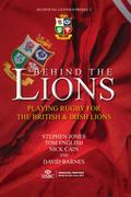 Behind the Lions : Playing Rugby for the British and Irish Lions