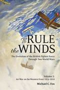 To Rule the Winds : The Evolution of the British Fighter Force Through Two World Wars
