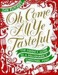 Oh Come All Ye Tasteful : The Foodie's Guide to a Millionaire's Christmas Feast