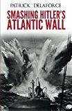 Smashing Hitler's Atlantic Wall: The Destruction of the Nazi Coastal Fortresses