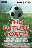 The Future Coach - Creating Tomorrow's Soccer Players Today: 9 Key Principles for Coaches fr...