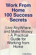 Work from Home 100 Success Secrets - Live AnyWhere and Make Money - A Practical Guide for Wo...