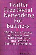 Twitter Free Social Networking for Business - 100 Success Secrets to Increase Your Profits a...