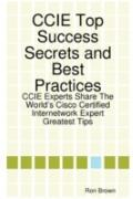 CCIE Top Success Secrets and Best Practices: CCIE Experts Share the Worlds Cisco Certified I...