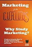 Marketing for the Curious: Why Study Marketing? (A Guide to Choosing the University Major fo...
