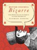 British Columbia Bizarre: Stories, Whimsies, Facts, and a Few Outright Lies from Canada's Wa...