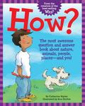 How? : The Most Awesome Question and Answer Book about Nature, Animals, People, Places-- And...